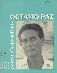 Claire Cea - Octavio Paz - Étude, choix de textes, poèmes inédits, bibliographie, portraits, fac-similés.