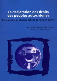 Claire Charters et Rodolfo Stavenhagen - La déclaration des droits des peuples autochtones - Genèse, enjeux et perspectives de mise en oeuvre.