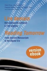 Claire Clivaz et Jérôme Meizoz - Lire demain - Des manuscrits antiques à l'ère digitale.