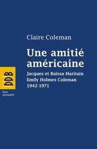 Claire Coleman - Une amitié américaine - Jacques et Raïssa Maritain, Emily Holmes Coleman, 1942-1971.