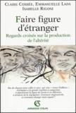 Claire Cossée et Emmanuelle Lada - Faire figure d'étranger - Regards croisés sur la production de l'altérité.