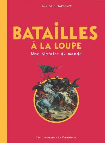 Claire d' Harcourt - Batailles à la loupe - Une histoire du monde.