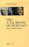 Claire Daudin - Dieu a-t-il besoin de l'écrivain ? - Péguy, Bernanos, Mauriac.