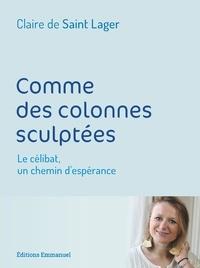 Claire de Saint Lager - Comme des colonnes sculptées - Le célibat, un chemin d'espérance.