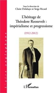 Claire Delahaye et Serge Ricard - L'héritage de Théodore Roosevelt : impérialisme et progressisme (1912-2012).