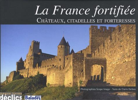 Claire Delbos - La France fortifiée - Châteaux, citadelles et forteresses.