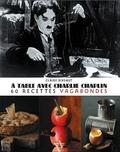 Claire Dixsaut - A table avec Charlie Chaplin - 60 recettes vagabondes.