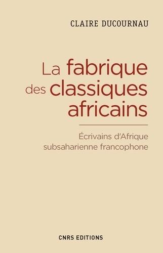 Claire Ducournau - La fabrique du classique africain - Ecrivains d'Afrique subsaharienne francophone (1960-2012).