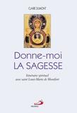 Claire Dumont - Donne-moi la sagesse - Itinéraire spirituel avec saint Louis-Marie de Montfort.