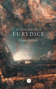 Claire Dutrait - Aujourd'hui Eurydice.