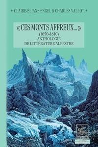 """Claire-Eliane Engel et Charles Vallot - """"Ces monts affreux..."""" (1650-1810) - Anthologie de littérature alpestre."""