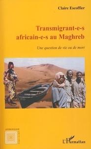 Claire Escoffier - Transmigrant-e-s africain-e-s au Maghreb - Une question de vie ou de mort.