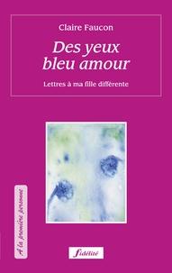 Claire Faucon - Des yeux bleu amour - Lettres à ma fille différente.