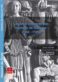 Claire Faure - La justice criminelle des capitouls de Toulouse (1566-1789).