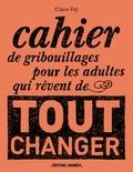 Claire Faÿ - Cahier de gribouillages pour les adultes qui rêvent de tout changer.
