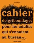 Claire Faÿ - Cahier de gribouillages pour les adultes qui s'ennuient au bureau.