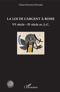 Claire Feuvrier-Prévotat - La loi de l'argent à Rome - VIe siècle - IIe siècle av. J.-C..