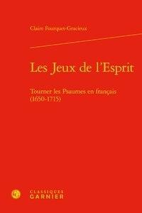 Claire Fourquet-Gracieux - Les jeux de l'esprit - Tourner les psaumes en Français (1650-1715).