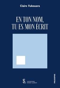 Claire Fukouara - En Ton Nom, Tu Es Mon Écrit.