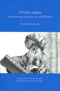 Claire Gallien - L'Orient anglais - Connaissances et fictions au XVIIIe siècle.