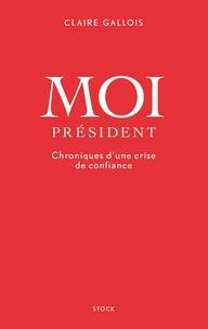 Claire Gallois - Moi Président - Chroniques d'une crise de confiance.