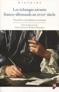 Claire Gantet et Markus Meumann - Les échanges savants franco-allemands au XVIIIe siècle - Transferts, circulations et réseaux.