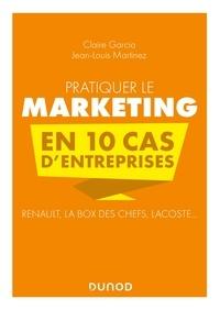 Claire Garcia et Jean-Louis Martinez - Pratiquer le marketing en 10 cas d'entreprises - Renault, La Box des Chefs, Lacoste....