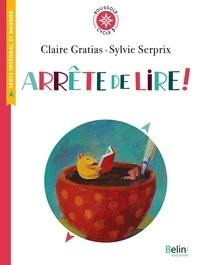 Claire Gratias et Sylvie Serprix - Arrête de lire ! - Texte intégral et dossier (Cycle 3).
