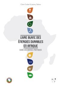 Claire Guibert et Jeremy Debreu - Livre blanc des énergies durables en Afrique - Guide des bonnes pratiques.