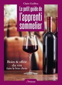 Claire Guillou - Le petit guide de l'apprenti sommelier - Boire & offrir du vin, faire le bon choix.
