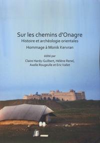 Claire Hardy-Guilbert et Hélène Renel - Sur les chemins d'Onagre - Histoire et archéologie orientales. Hommage à Monik Kervran.