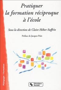 Claire Héber-Suffrin - Pratiquer la formation réciproque à l'école.