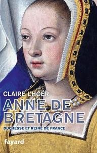 Claire L'Hoër - Anne de Bretagne - Duchesse et reine de France.