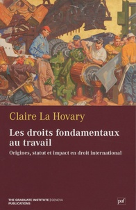 Claire La Hovary - Les droits fondamentaux au travail - Origines, statut et impact en droit international.