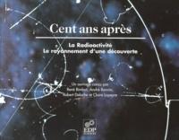Claire Lapeyre et André Bonnin - Cent ans après, la rédioactivité - Le rayonnement d'une découverte.