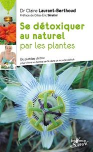 Claire Laurant-Berthoud - Se détoxiquer au naturel par les plantes - 34 plantes detox pour vivre en bonne santé dans un monde pollué.