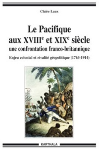 Claire Laux - Le Pacifique aux XVIIIe et XIXe siècles, une confrontation franco-britannique - Enjeux économiques, politiques et culturels (1763-1914).