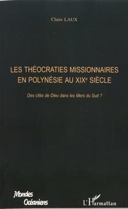 Claire Laux - Les théocraties missionnaires en Polynésie au XIXe siècle - Des cités de Dieu dans les mers du Sud ?.
