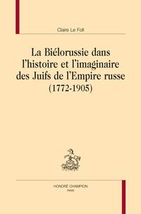 Claire Le Foll - La Biélorussie dans l'histoire et l'imaginaire des Juifs de l'Empire russe (1772-1905).