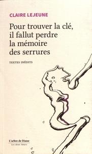 Claire Lejeune - Pour trouver la clé, il fallut perdre la mémoire des serrures.