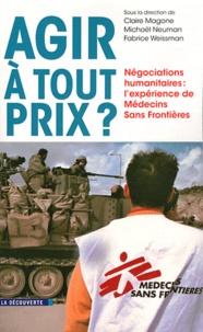 Claire Magone et Michaël Neuman - Agir à tout prix ? - Négociations humanitaires : l'expérience de Médecins Sans Frontières.