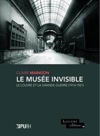 Claire Maingon - Le musée invisible - Le Louvre et la Grande Guerre (1914-1921).