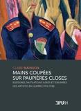 Claire Maingon - Mains coupées sur paupières closes - Blessures, mutilations subies et sublimées des artistes en guerre (1914-1930).