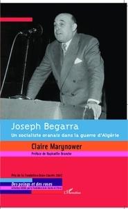 Claire Marynower - Joseph Begarra - Un socialiste oranais dans la guerre d'Algérie.