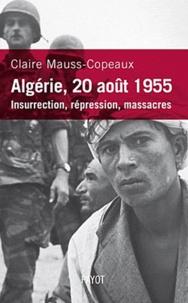 Claire Mauss-Copeaux - Algérie, 20 août 1955 - Insurrection, répression, massacres.