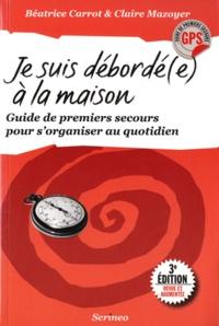 Claire Mazoyer et Béatrice Carrot - Je suis débordé(e) à la maison - Guide de premiers secours pour s'organiser au quotidien.