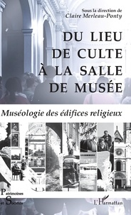 Claire Merleau-Ponty - Du lieu de culte à la salle de musée - Muséologie des édifices religieux.
