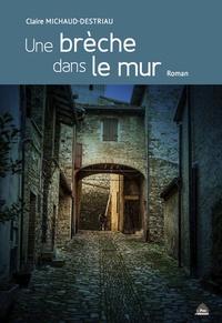 Claire Michaud-Destriau - Une brèche dans le mur.