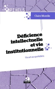 Claire Morelle - Déficience intellectuelle et vie institutionnelle - Un art au quotidien.
