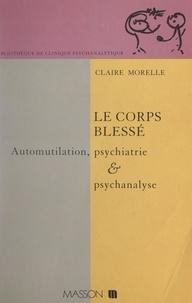 Claire Morelle et J. Bergès - Le corps blessé - Automutilation, psychiatrie et psychanalyse.